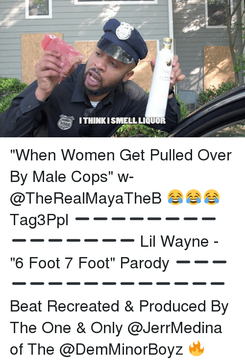 """Lil Wayne, Memes, and Women: ITHINKISMELLLIQUOR """"When Women Get Pulled Over By Male Cops"""" w- @TheRealMayaTheB 😂😂😂 Tag3Ppl ➖➖➖➖➖➖➖➖➖➖➖➖➖➖➖ Lil Wayne - """"6 Foot 7 Foot"""" Parody ➖➖➖➖➖➖➖➖➖➖➖➖➖➖➖ Beat Recreated & Produced By The One & Only @JerrMedina of The @DemMinorBoyz 🔥"""