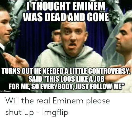 ITHOUGHT EMINEM WAS DEAD AND GONE TURNS OUT HENEEDEDA