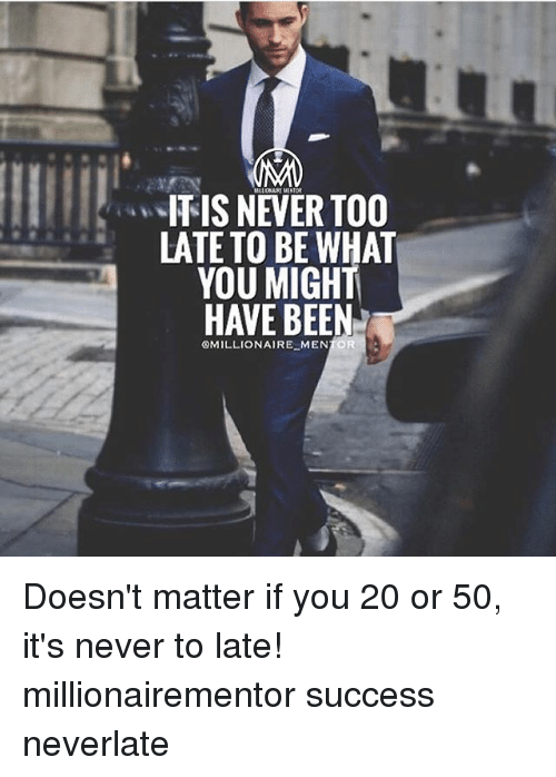 Memes, Never, and Success: ITIS NEVER TOO  LATE TO BE WHAT  YOU MIGHT  HAVE BEEN  囚MILLIONAIREMEN R  - Doesn't matter if you 20 or 50, it's never to late! millionairementor success neverlate