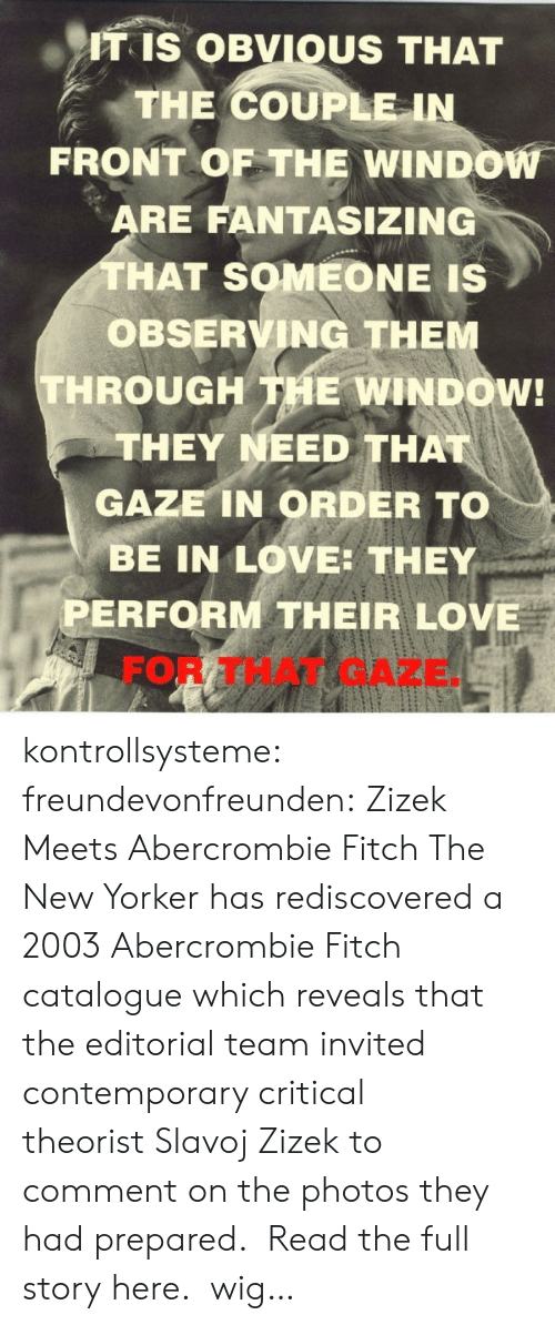 Love, Tumblr, and Abercrombie: ITIS OBVIOUS THAT  THE COUPLE-IN  FRONT OF THE WINDOW  RE FANTASIZING  HAT SOMEONE IS  OBSERVING THE  THROUGH THE WINDOW!  THEY NEED THA  GAZE IN ORDER TO  BE IN LOVE: THEY  PERFORM THEIR LOVE  FOR THAT GAZE kontrollsysteme:  freundevonfreunden:  Zizek Meets Abercrombie  Fitch The New Yorker has rediscovered a 2003 Abercrombie  Fitch catalogue which reveals that the editorial team invited contemporary critical theorist Slavoj Zizek to comment on the photos they had prepared.  Read the full story here.    wig…