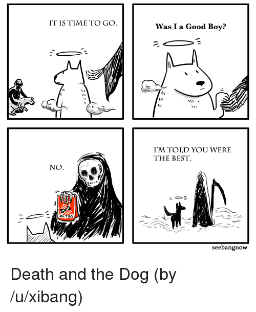 Best, Death, and Good: ITIS TIME TO GO  WasI a Good Boy?  I'M TOLD YOU WERE  THE BEST.  NO  BiTES  seebangnow Death and the Dog (by /u/xibang)