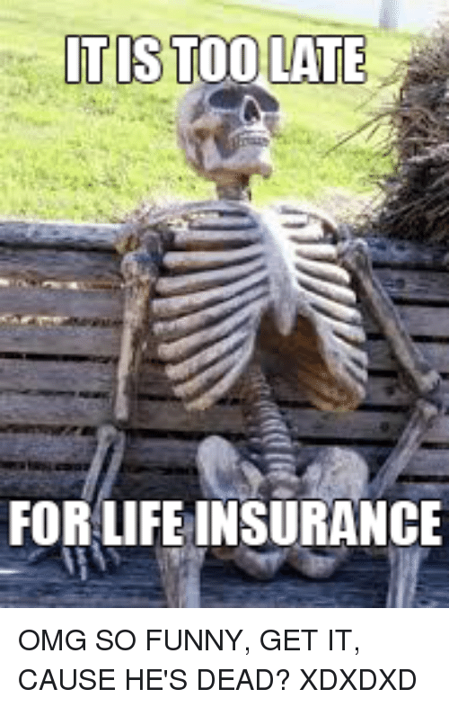 Itis Too Late For Life Insurance Funny Meme On Me Me