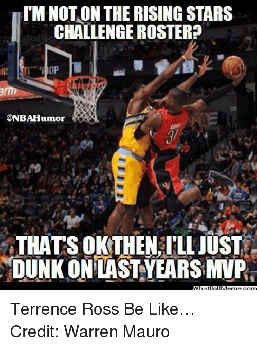 Be Like, Dunk, and Nba: ITM NOTON THE RISING STARS  CHALLENGE ROSTER  CONBAHumor  THATS OKTHEN ILLJUST  DUNK ON LAST YEARSMVPs Terrence Ross Be Like… Credit: Warren Mauro