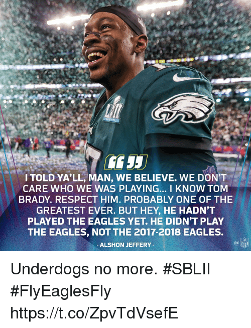 Philadelphia Eagles, Memes, and Nfl: ITOLD YA'LL, MAN, WE BELIEVE. WE DON'T  CARE WHO WE WAS PLAYING... I KNOW TOM  BRADY. RESPECT HIM. PROBABLY ONE OF THE  GREATEST EVER. BUT HEY, HE HADN'T  PLAYED THE EAGLES YET. HE DIDN'T PLAY  THE EAGLES, NOT THE 2017-2018 EAGLES.  ALSHON JEFFERY  NFL Underdogs no more. #SBLII #FlyEaglesFly https://t.co/ZpvTdVsefE