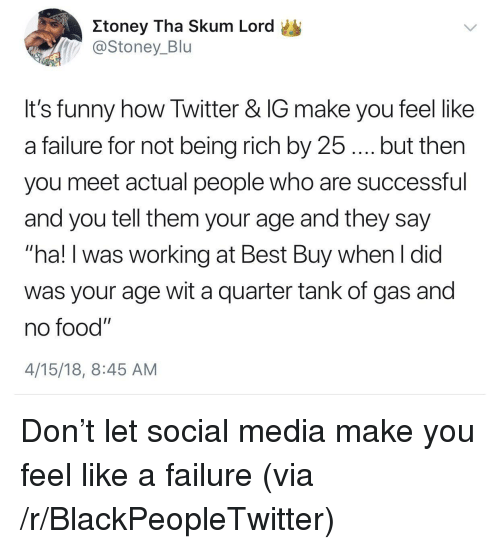 """Being Rich, Best Buy, and Blackpeopletwitter: Itoney Tha Skum Lord  @Stoney_Blu  It's funny how Twitter & IG make you feel like  a failure for not being rich by 25.... but then  you meet actual people who are successful  and you tell them your age and they say  """"ha! I was working at Best Buy when I did  was your age wit a quarter tank of gas and  no food""""  4/15/18, 8:45 AM <p>Don&rsquo;t let social media make you feel like a failure (via /r/BlackPeopleTwitter)</p>"""