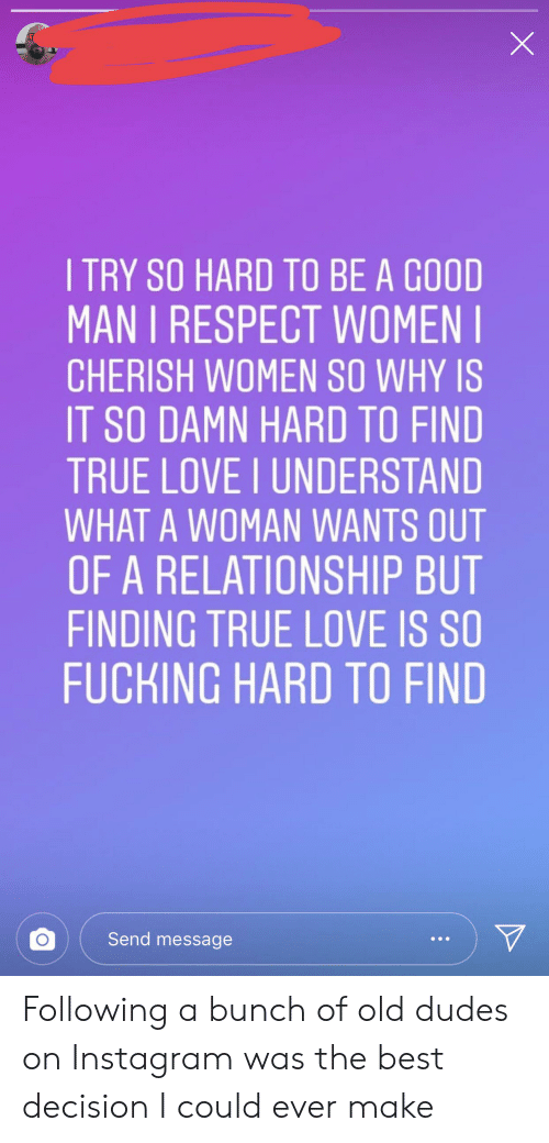 ITRY SO HARD TO BE a GOOD MAN I RESPECT WOMEN CHERISH WOMEN
