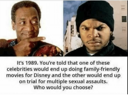 Disney, Family, and Memes: It's 1989. You're told that one of these  celebrities would end up doing family-friendly  movies for Disney and the other would end up  on trial for multiple sexual assaults.  Who would you choose?