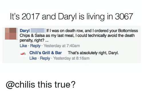 Chilis, Memes, and True: It's 2017 and Daryl is living in 3067  Daryl  Chips & Salsa as my last meal, I could technically avoid the death  penalty, right?  Like Reply Yesterday at 7:40am  If I was on death row, and I ordered your Bottomless  sChili's Grill & Bar That's absolutely right, Daryl.  Like Reply Yesterday at 8:16am @chilis this true?