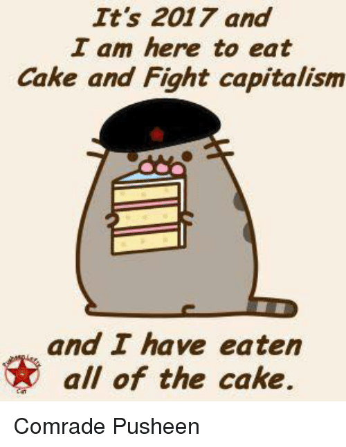 Dank, Cake, and Capitalism: It's 2017 and  I am here to eat  Cake and Fight capitalism  and I have eaten  all of the cake. Comrade Pusheen