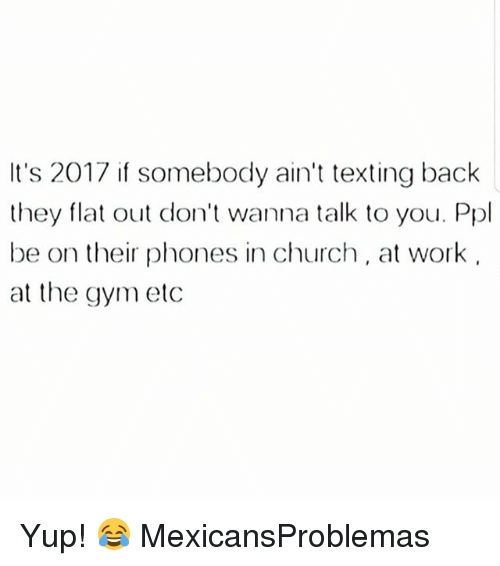 Church, Gym, and Memes: It's 2017 if somebody ain't texting back  they flat out don't wanna talk to you. Ppl  be on their phones in church, at work  at the gym etc Yup! 😂 MexicansProblemas