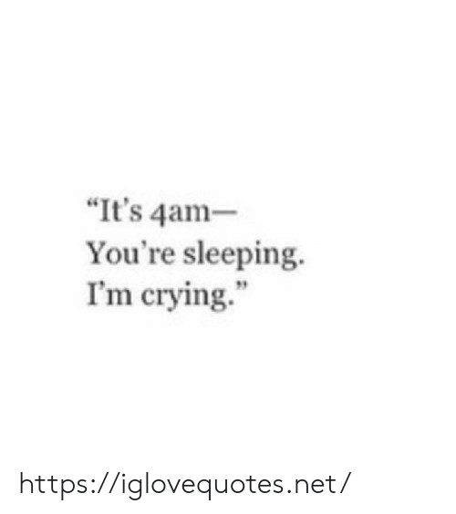 """Crying, Sleeping, and Net: It's 4am  You're sleeping.  I'm crying."""" https://iglovequotes.net/"""