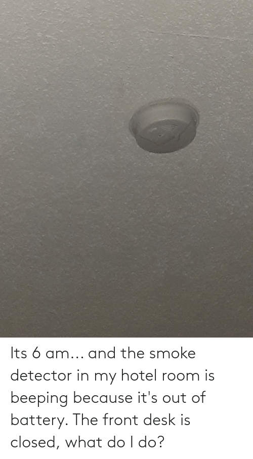 Its 6 Am And The Smoke Detector In My Hotel Room Is Beeping