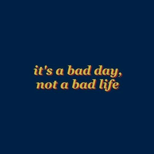 Bad, Bad Day, and Life: it's a bad day,  not a bad life