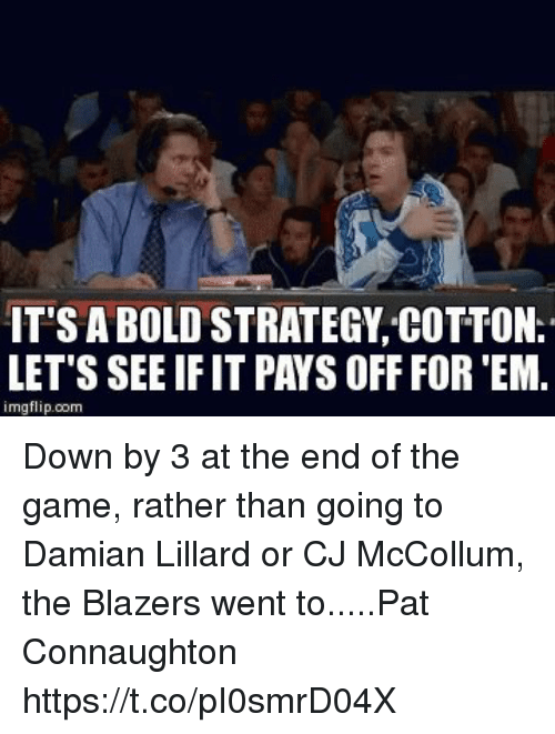 Sports, The Game, and Damian Lillard: IT'S A BOLD STRATEGY COTTON.  LET'S SEE IF IT PAYS OFF FOR 'EM.  imgflip.com Down by 3 at the end of the game, rather than going to Damian Lillard or CJ McCollum, the Blazers went to.....Pat Connaughton https://t.co/pI0smrD04X
