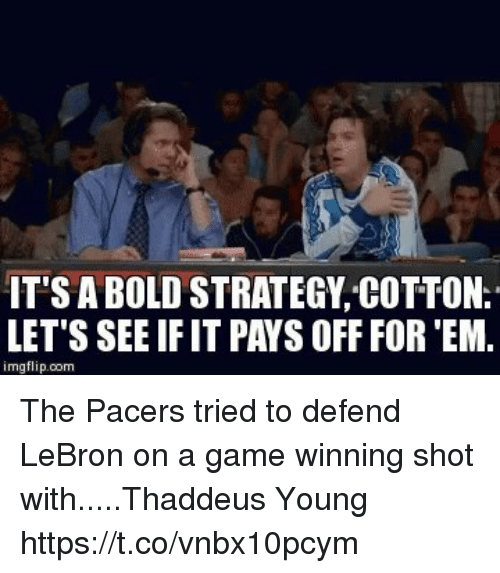 Sports, Game, and Lebron: IT'S A BOLD STRATEGY COTTON.  LET'S SEE IF IT PAYS OFF FOR 'EM.  imgflip.com The Pacers tried to defend LeBron on a game winning shot with.....Thaddeus Young https://t.co/vnbx10pcym