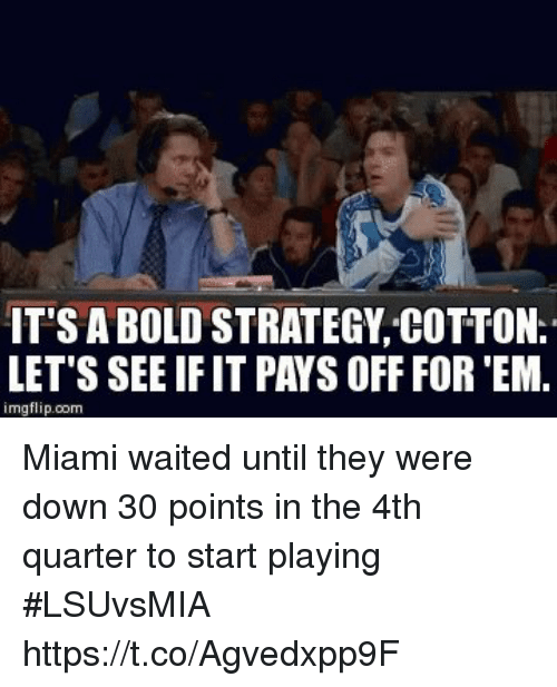 8a619c27a4a85 IT S a BOLD STRATEGY COTTON LET S SEE IF IT PAYS OFF FOR  EM Imgflipcom  Miami Waited Until They Were Down 30 Points in the 4th Quarter to Start  Playing ...