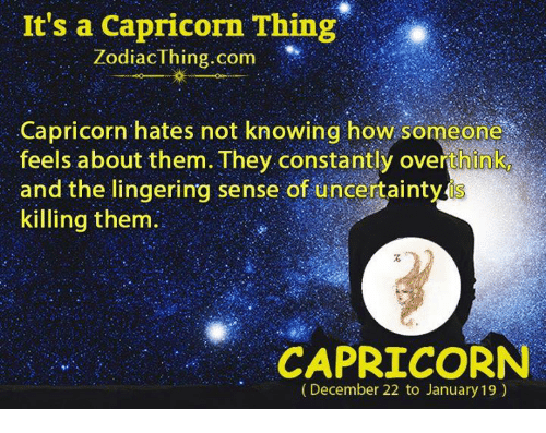 Capricorn, How, and Com: It's a Capricorn Thing  ZodiacThing.com  Capricorn hates not knowing how someone  feels about them. They constantly overthink  and the lingering sense of uncertainty is  killing them.  CAPRICORN  (December 22 to January 19)