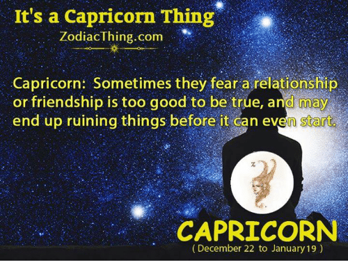 True, Capricorn, and Good: It's a Capricorn Thing  ZodiacThing.com  Capricorn: Sometimes they fear a relationship  or friendship is too good to be true, and may  end up ruining things before it can even start  CAPRICORN  (December 22 to January 19)