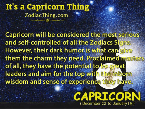 Capricorn, Masters, and Experience: It's a Capricorn Thing  ZodiacThing.com  Capricorn will be considered the most serious  and self-controlled of all the Zodiacs Signs  However, their dark humor is what cangive  them the charm they need. Proclaimed masters  of all, they have the potential to be geat  leaders and aim for the top with theinborn  wisdom and sense of experience they have  CAPRICORN  (December 22 to January 19)