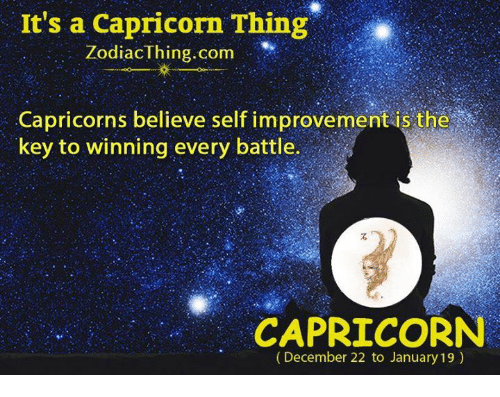 Capricorn, Com, and Key: It's a Capricorn Thing  ZodiacThing.com  Capricorns believe self improvement is the  key to winning every battle.  CAPRICORN  (December 22 to January 19)