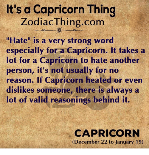 """Capricorn, Strong, and Reason: It's a Capricorn Thing  ZodiacThing.com  """"Hate"""" is a very strong wor  especially for a Capricorn. It takes a  lot for a Capricorn to hate another  person, it's not usually for no  reason. If Capricorn heated or even  dislikes someone, there is always a  lot of valid reasonings behind it.  CAPRICORN  (December 22 to January 19)"""