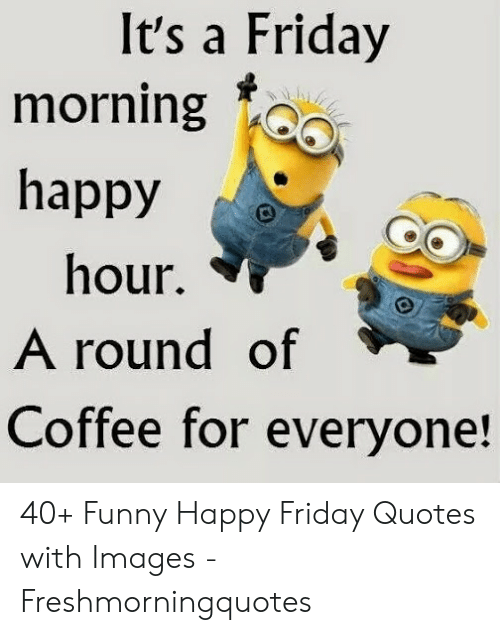 It\'s a Friday Morning Happy Hour a Round of Coffee for ...