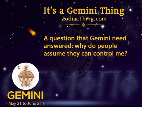 Control, Gemini, and Com: It's a Gemini.Thing  ZodiacThihg.com  A question that Gemini need  answered: why do people  assume they can control me?  GEMINI  (May 21 to June 21)
