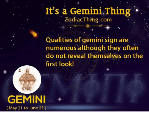 Gemini, Com, and Signs: It's a Gemini.Thing  ZodiacThihg.com  Qualities of gemini sign are  numerous although they often  do not reveal themselves on the  first look!  GEMINI*  (May 21 to June 21)