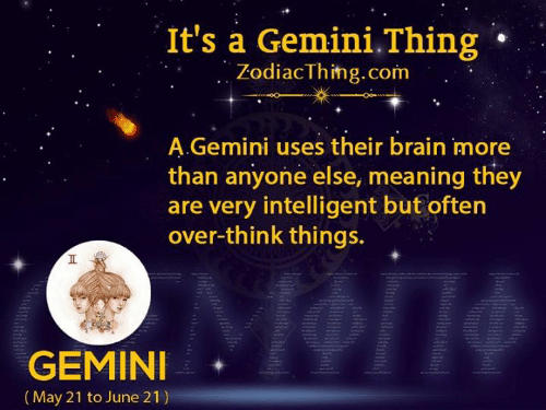 Brain, Gemini, and Meaning: It's a Gemini.Thing  ZodiacThing.com  A.Gemini uses their brain more  than anyone else, meaning they  are very intelligent but often  over-think things.  GEMINI  |(May 21 to June 21)  Ht