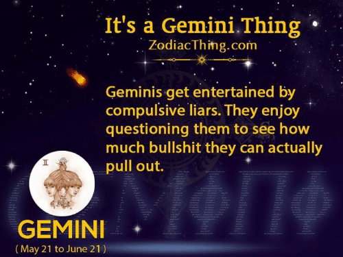 Gemini, Pull Out, and Bullshit: It's a Gemini.Thing  ZodiacThing.com  Geminis get entertained by  compulsive liars. They enjoy  questioning them to see how  much bullshit they can actually  pull out.  GEMINI  (May 21 to June 21)  Tt