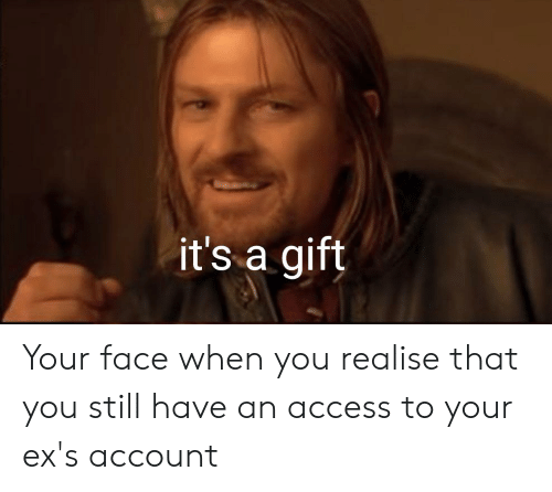 Ex's, Access, and Lord of the Rings: it's a gift Your face when you realise that you still have an access to your ex's account