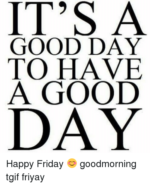 Its A Good Day To Have A Good Day Happy Friday Goodmorning Tgif