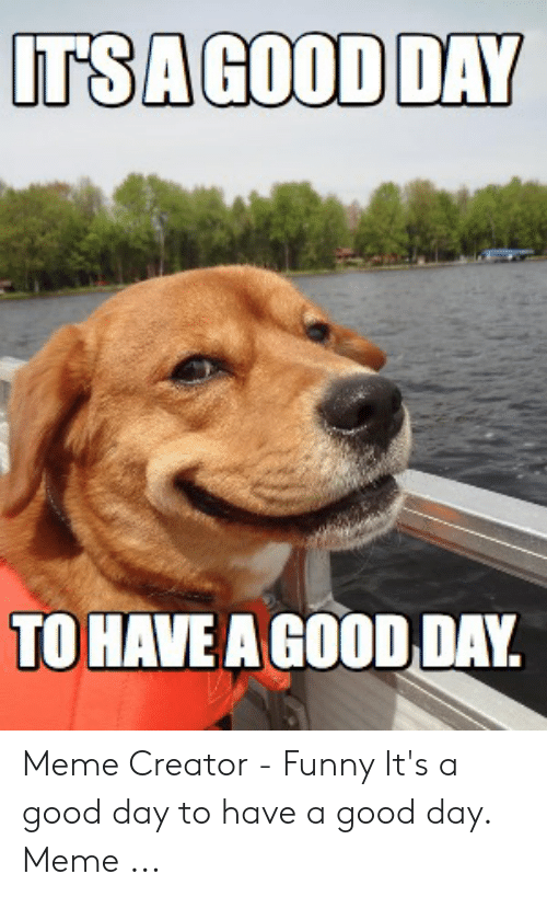 ITS a GOOD DAY TO HAVEA GOOD DAY Meme Creator - Funny It's a