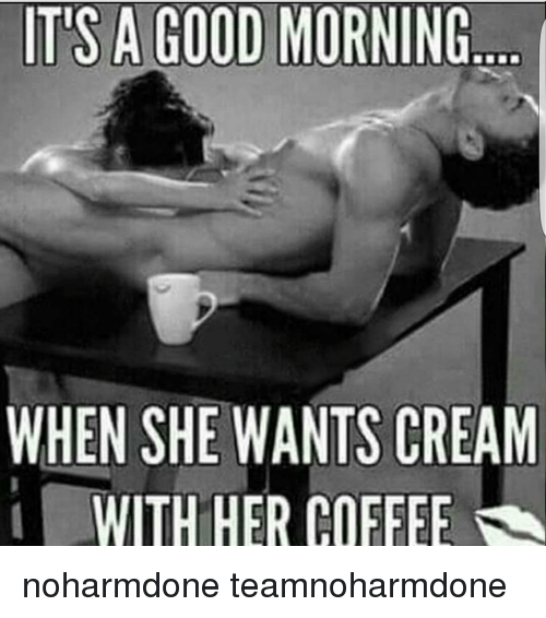 Its A Good Morning When She Wants Cream With Her Coffee Noharmdone