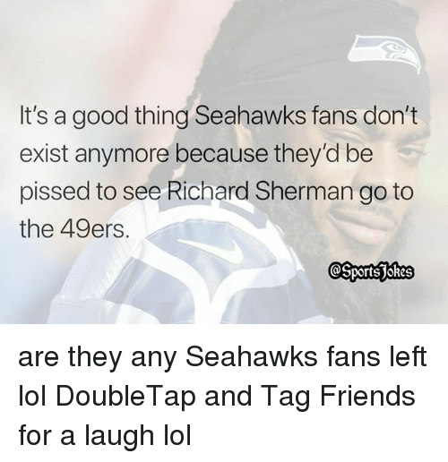 San Francisco 49ers, Friends, and Lol: It's a good thing Seahawks fans don't  exist anymore because they'd be  pissed to see Richard Sherman go to  the 49ers. are they any Seahawks fans left lol DoubleTap and Tag Friends for a laugh lol