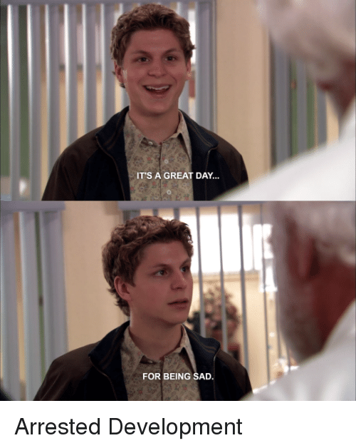 Image result for arrested development Its a great day for being sad