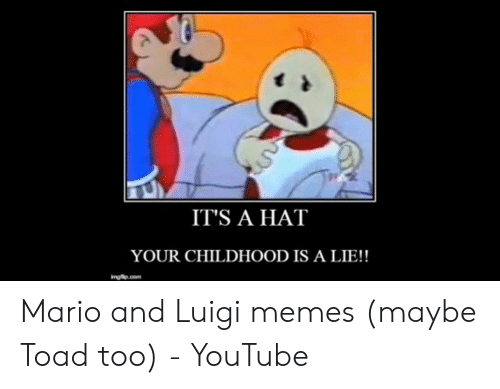 IT'S a HAT YOUR CHILDHOOD IS a LIE!! Mario and Luigi Memes
