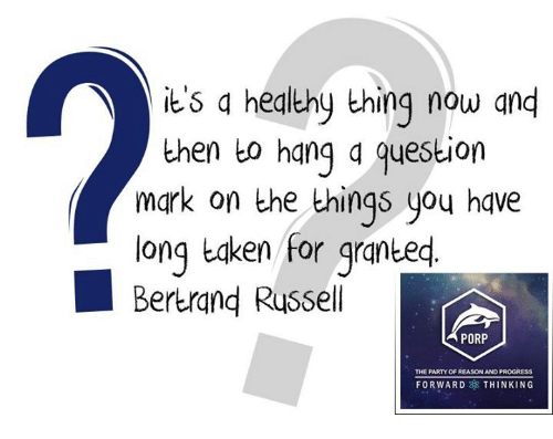 Memes, Taken, and Progressive: its a healthy thing now and  then to hang question  mark on the things you have  long taken for granted  Bertrand Russell  PORP  THE PARTY OF REASON AND PROGRESS  FORWARD THINKING