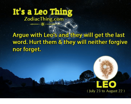 Arguing, Word, and Zodiac: It's a Leo Thing  Zodiac Thing.com  Argue with Leostand they will get the last  word. Hurt them & they will neither forgive  nor forget.  LEO  (July 23 to August 22)