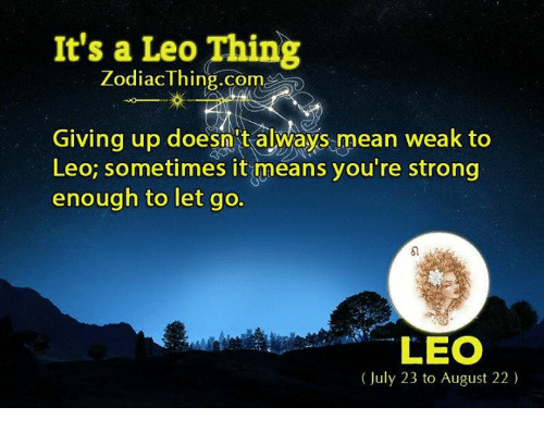 Mean, Zodiac, and Strong: It's a Leo Thing  Zodiac Thing.com  Giving up doesn't always mean weak to  Leo; sometimes it means you're strong  enough to let go.  LEO  (July 23 to August 22)