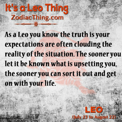Life, What Is, and Reality: It's a Leo Thing  ZodiacThing.com  As a Leo you know the truth is your  expectations are often clouding the  reality of the situation. The sooner you  let it be known what is upsetting you,  the sooner you can sort it out and get  on with your life.  LEO  (uly 23 to August 22)