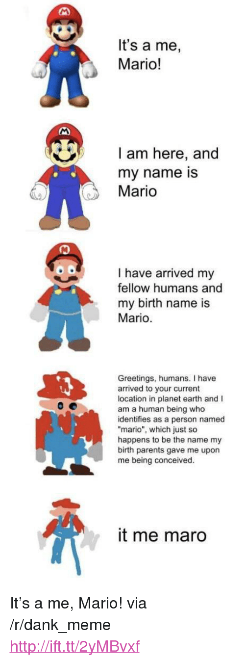 """Dank, Meme, and Parents: It's a me,  Mario!  I am here, and  my name is  Mario  I have arrived my  fellow humans and  my birth name is  Mario  Greetings, humans. I have  arrived to your current  location in planet earth and I  am a human being who  identifies as a person named  mario"""", which just so  happens to be the name my  birth parents gave me upon  me being conceived.  it me maro <p>It's a me, Mario! via /r/dank_meme <a href=""""http://ift.tt/2yMBvxf"""">http://ift.tt/2yMBvxf</a></p>"""