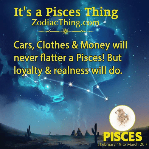 Cars, Clothes, and Money: It's a Pisces Thing  ZodiacThing.com  Cars, Clothes & Money will  never flatter a Pisces! But  loyalty & realness will do.  PISCES  February 19 to March 20)