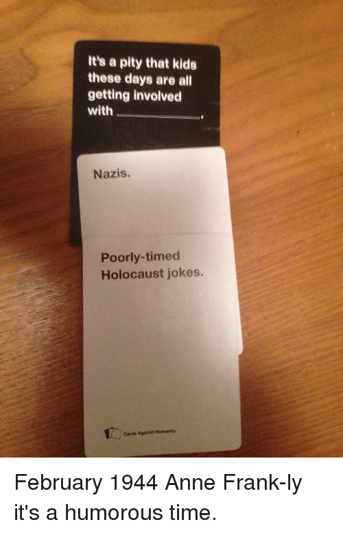 Reddit Cards Against Humanity Anne Frank And Holocaust Its Pity That Kids These Funny Its Pity That Kids These Days Are All Getting Involved With Nazis