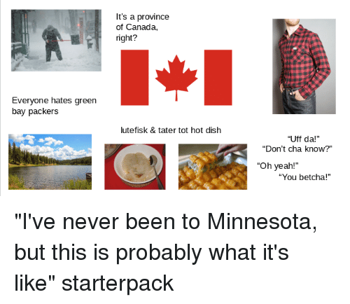 "Green Bay Packers, Starter Packs, and Yeah: It's a province  of Canada,  right?  Everyone hates green  bay packers  lutefisk & tater tot hot dish  ""Uff da!""  ""Don't cha know?""  ""Oh yeah!  ""You betcha!"""