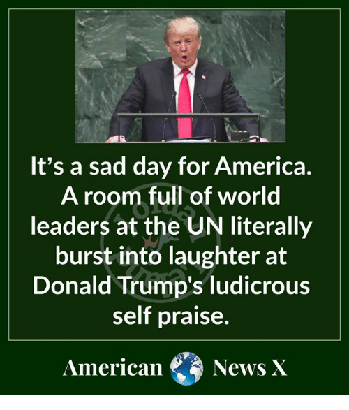 America, Memes, and News: It's a sad day for America  A room full of world  leaders at the UN literally  burst into laughter at  Donald Trump's ludicrous  self praise.  American  News X