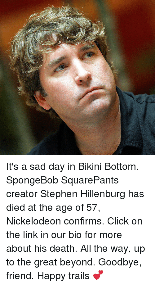 Click, Memes, and Nickelodeon: It's a sad day in Bikini Bottom. SpongeBob SquarePants creator Stephen Hillenburg has died at the age of 57, Nickelodeon confirms. Click on the link in our bio for more about his death. All the way, up to the great beyond. Goodbye, friend. Happy trails 💕