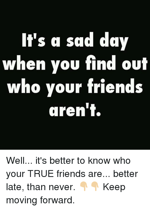 Its A Sad Day When You Find Out Who Your Friends Arent Well Its