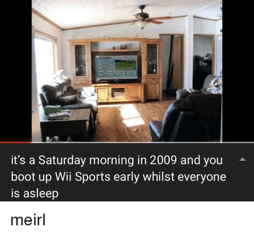 Sports, MeIRL, and Wii: it's a Saturday morning in 2009 and you  boot up Wii Sports early whilst everyone  is asleep meirl