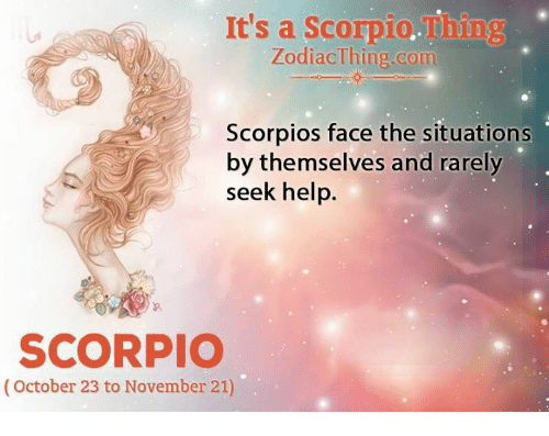 Help, Scorpio, and Com: It's a Scorpio.  ing  ZodiacThing com  Scorpios face the situations  by themselves and rarely  seek help.  SCORPIO  (October 23 to November 21)